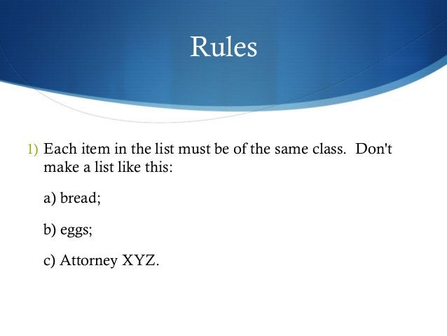 Rules  1) Each item in the list must be of the same class. Don't  make a list like this:  a) bread;  b) eggs;  c) Attorney...
