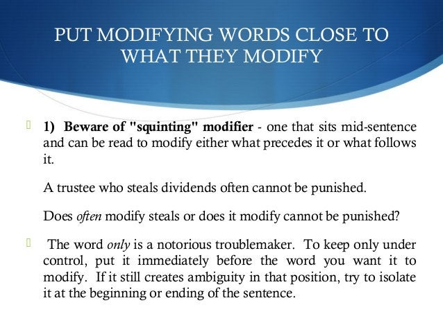 """PUT MODIFYING WORDS CLOSE TO  WHAT THEY MODIFY   1) Beware of """"squinting"""" modifier - one that sits mid-sentence  and can ..."""