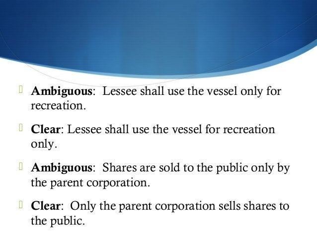  Ambiguous: Lessee shall use the vessel only for  recreation.   Clear: Lessee shall use the vessel for recreation  only....