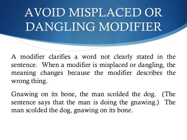 AVOID MISPLACED OR  DANGLING MODIFIER  A modifier clarifies a word not clearly stated in the  sentence. When a modifier is...