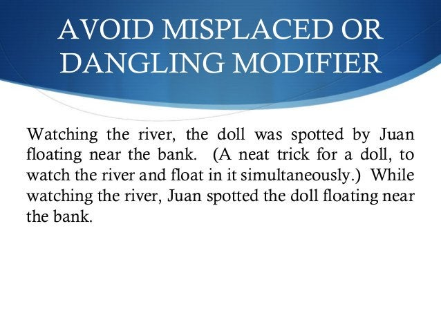 AVOID MISPLACED OR  DANGLING MODIFIER  Watching the river, the doll was spotted by Juan  floating near the bank. (A neat t...