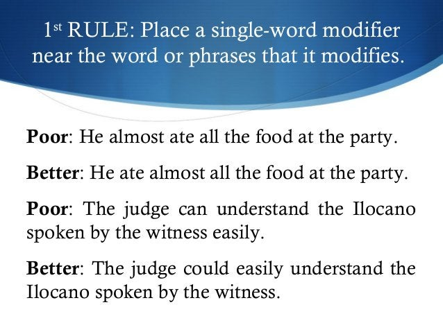 1st RULE: Place a single-word modifier  near the word or phrases that it modifies.  Poor: He almost ate all the food at th...