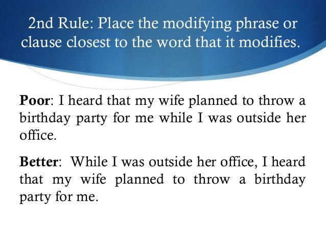2nd Rule: Place the modifying phrase or  clause closest to the word that it modifies.  Poor: I heard that my wife planned ...