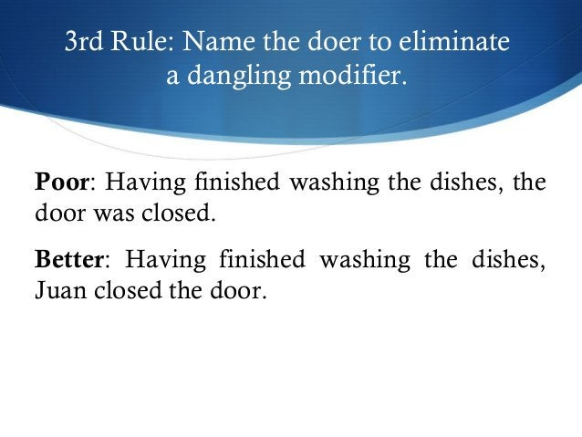 3rd Rule: Name the doer to eliminate  a dangling modifier.  Poor: Having finished washing the dishes, the  door was closed...