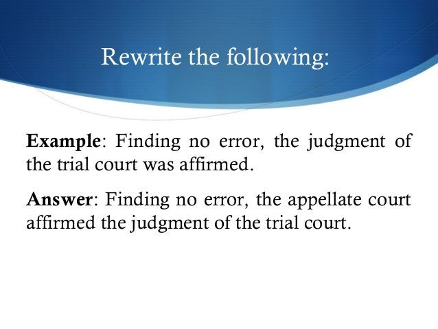 Rewrite the following:  Example: Finding no error, the judgment of  the trial court was affirmed.  Answer: Finding no erro...