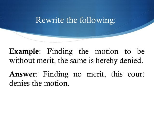 Rewrite the following:  Example: Finding the motion to be  without merit, the same is hereby denied.  Answer: Finding no m...