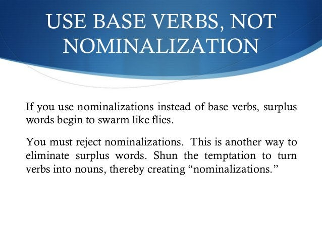USE BASE VERBS, NOT  NOMINALIZATION  If you use nominalizations instead of base verbs, surplus  words begin to swarm like ...