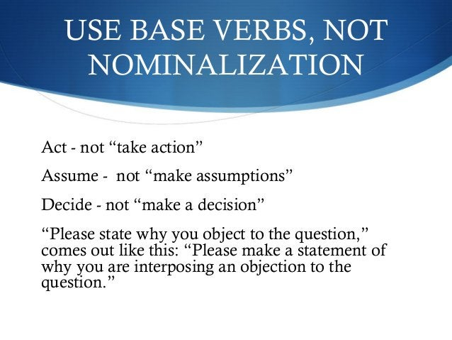 """USE BASE VERBS, NOT  NOMINALIZATION  Act - not """"take action""""  Assume - not """"make assumptions""""  Decide - not """"make a decisi..."""