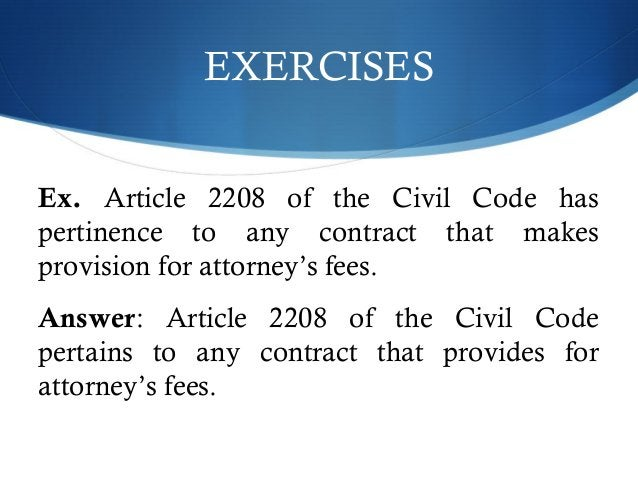 EXERCISES  Ex. Article 2208 of the Civil Code has  pertinence to any contract that makes  provision for attorney's fees.  ...