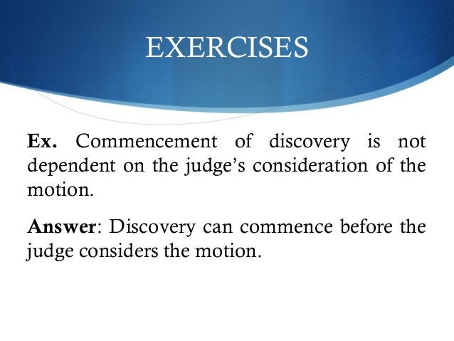 EXERCISES  Ex. Commencement of discovery is not  dependent on the judge's consideration of the  motion.  Answer: Discovery...