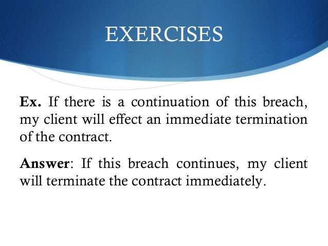 EXERCISES  Ex. If there is a continuation of this breach,  my client will effect an immediate termination  of the contract...