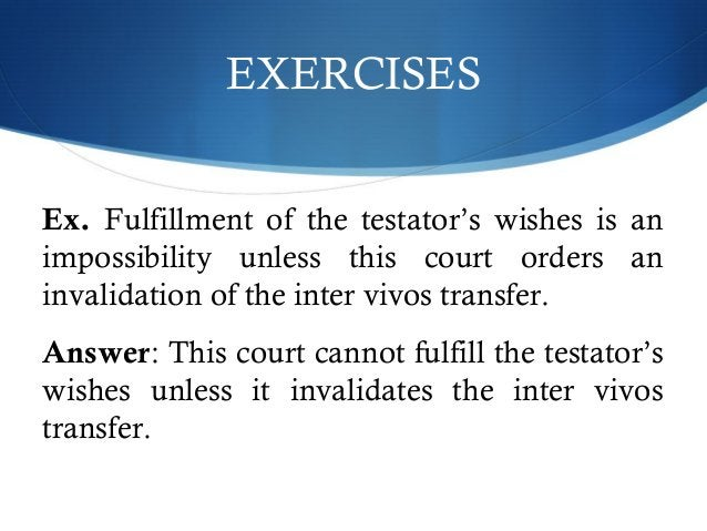 EXERCISES  Ex. Fulfillment of the testator's wishes is an  impossibility unless this court orders an  invalidation of the ...