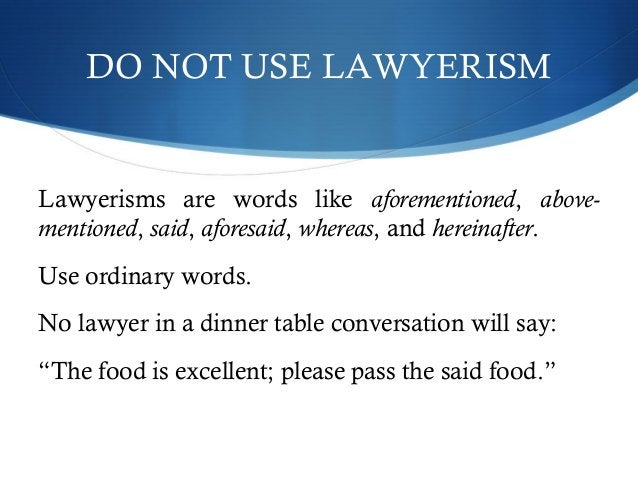 DO NOT USE LAWYERISM  Lawyerisms are words like aforementioned, above-mentioned,  said, aforesaid, whereas, and hereinafte...