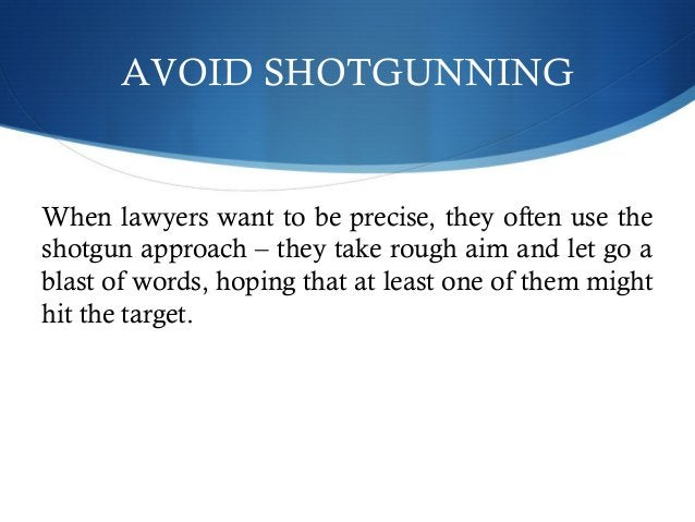 AVOID SHOTGUNNING  When lawyers want to be precise, they often use the  shotgun approach – they take rough aim and let go ...