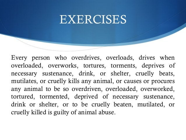 EXERCISES  Every person who overdrives, overloads, drives when  overloaded, overworks, tortures, torments, deprives of  ne...