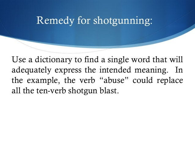 Remedy for shotgunning:  Use a dictionary to find a single word that will  adequately express the intended meaning. In  th...