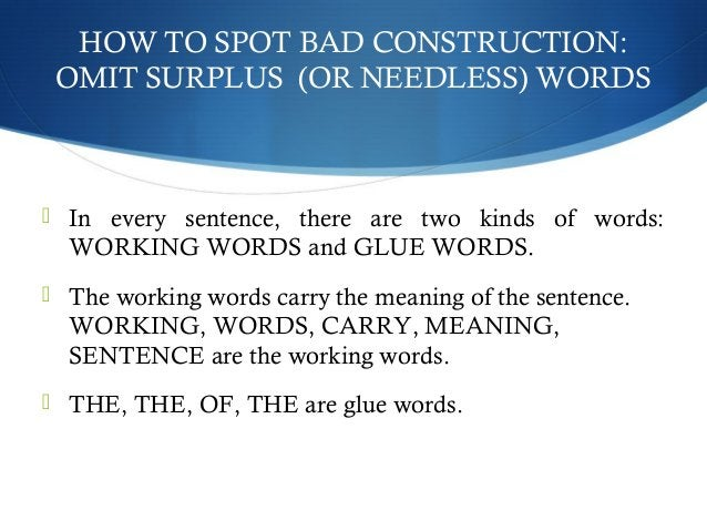 HOW TO SPOT BAD CONSTRUCTION:  OMIT SURPLUS (OR NEEDLESS) WORDS   In every sentence, there are two kinds of words:  WORKI...