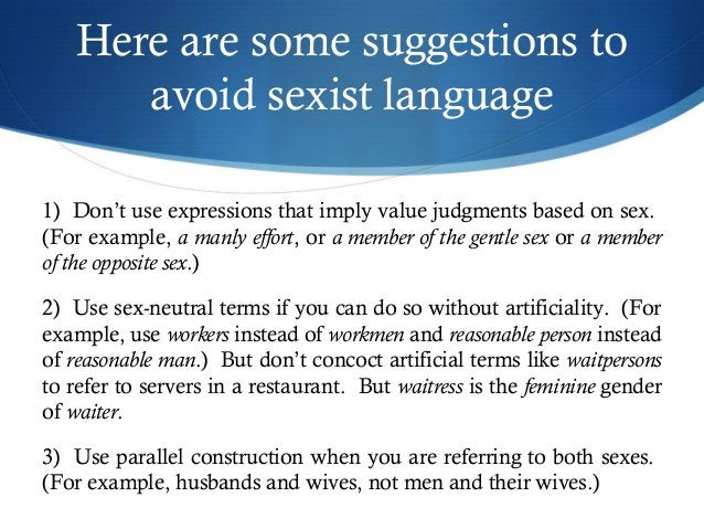 Here are some suggestions to  avoid sexist language  1) Don't use expressions that imply value judgments based on sex.  (F...