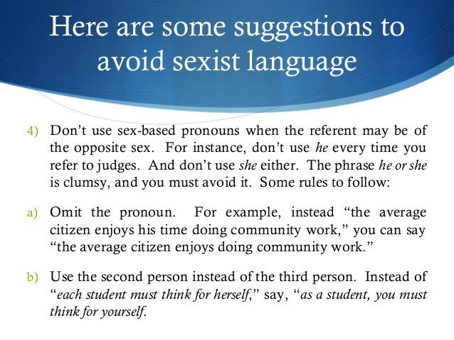 Here are some suggestions to  avoid sexist language  4) Don't use sex-based pronouns when the referent may be of  the oppo...
