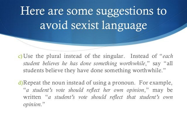 """Here are some suggestions to  avoid sexist language  c)Use the plural instead of the singular. Instead of """"each  student b..."""
