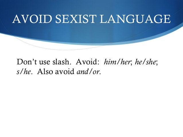 AVOID SEXIST LANGUAGE  Don't use slash. Avoid: him/her; he/she;  s/he. Also avoid and/or.
