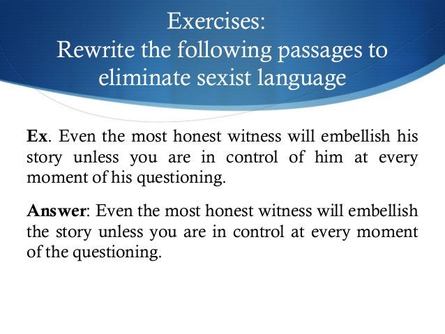Exercises:  Rewrite the following passages to  eliminate sexist language  Ex. Even the most honest witness will embellish ...