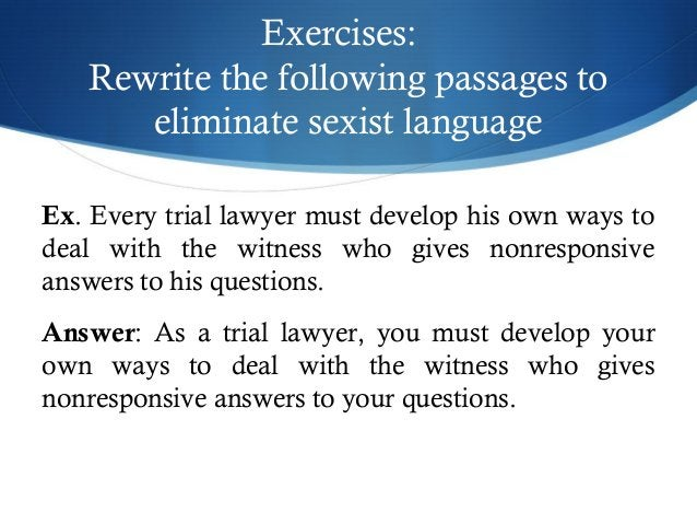 Exercises:  Rewrite the following passages to  eliminate sexist language  Ex. Every trial lawyer must develop his own ways...
