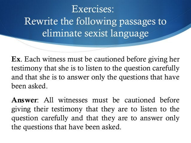 Exercises:  Rewrite the following passages to  eliminate sexist language  Ex. Each witness must be cautioned before giving...