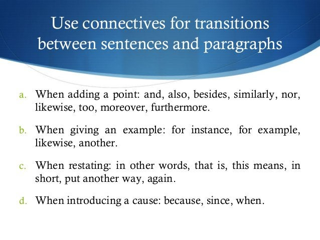 Use connectives for transitions  between sentences and paragraphs  a. When adding a point: and, also, besides, similarly, ...