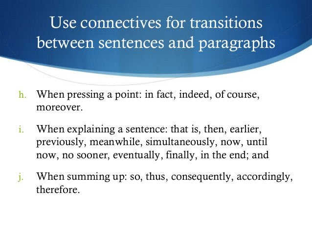 Use connectives for transitions  between sentences and paragraphs  h. When pressing a point: in fact, indeed, of course,  ...