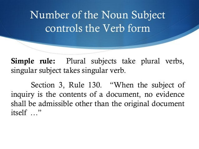 Number of the Noun Subject  controls the Verb form  Simple rule: Plural subjects take plural verbs,  singular subject take...