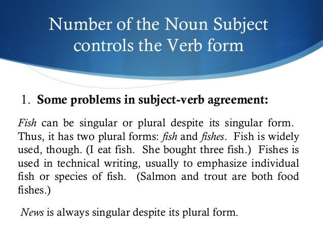 Number of the Noun Subject  controls the Verb form  1. Some problems in subject-verb agreement:  Fish can be singular or p...