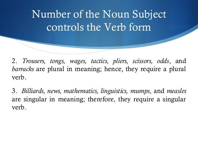 Number of the Noun Subject  controls the Verb form  2. Trousers, tongs, wages, tactics, pliers, scissors, odds, and  barra...