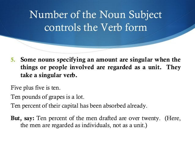 Number of the Noun Subject  controls the Verb form  5. Some nouns specifying an amount are singular when the  things or pe...