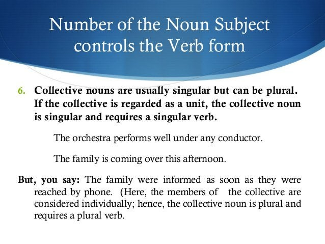 Number of the Noun Subject  controls the Verb form  6. Collective nouns are usually singular but can be plural.  If the co...