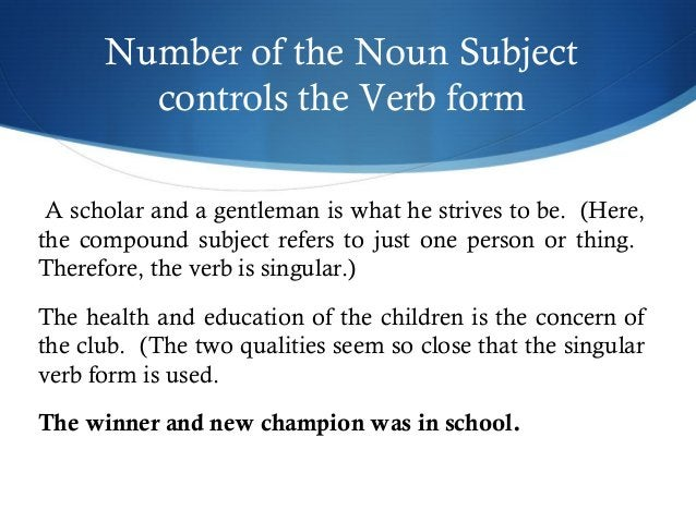 Number of the Noun Subject  controls the Verb form  A scholar and a gentleman is what he strives to be. (Here,  the compou...