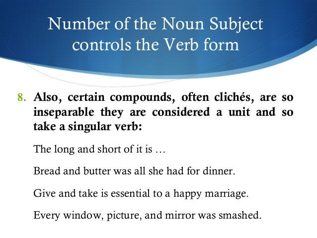 Number of the Noun Subject  controls the Verb form  8. Also, certain compounds, often clichés, are so  inseparable they ar...