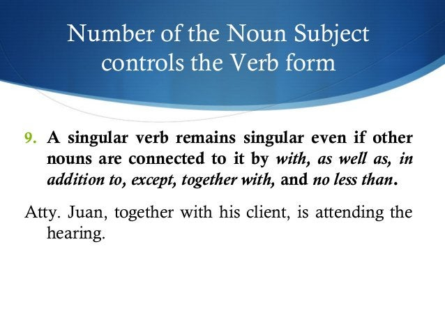 Number of the Noun Subject  controls the Verb form  9. A singular verb remains singular even if other  nouns are connected...