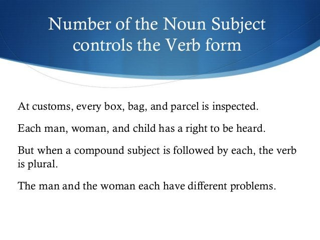 Number of the Noun Subject  controls the Verb form  At customs, every box, bag, and parcel is inspected.  Each man, woman,...