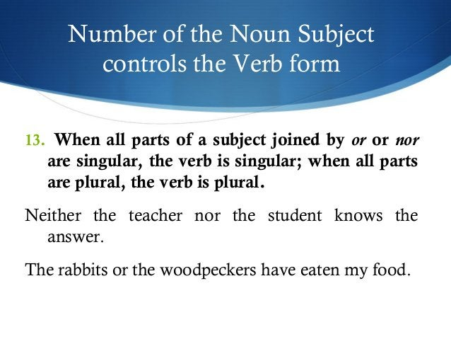 Number of the Noun Subject  controls the Verb form  13. When all parts of a subject joined by or or nor  are singular, the...