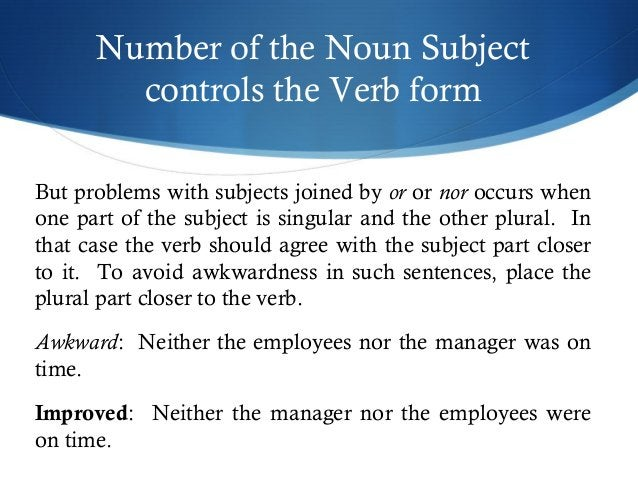 Number of the Noun Subject  controls the Verb form  But problems with subjects joined by or or nor occurs when  one part o...