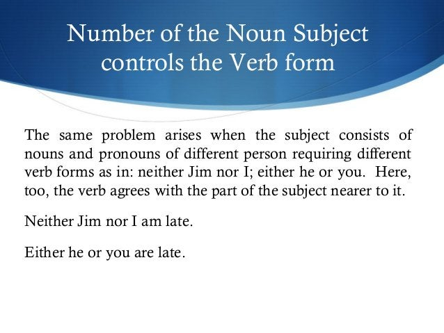 Number of the Noun Subject  controls the Verb form  The same problem arises when the subject consists of  nouns and pronou...