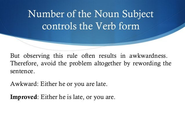 Number of the Noun Subject  controls the Verb form  But observing this rule often results in awkwardness.  Therefore, avoi...