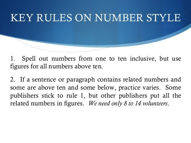 KEY RULES ON NUMBER STYLE  1. Spell out numbers from one to ten inclusive, but use  figures for all numbers above ten.  2....
