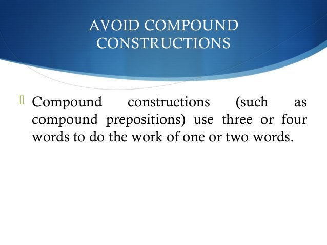 AVOID COMPOUND  CONSTRUCTIONS   Compound constructions (such as  compound prepositions) use three or four  words to do th...