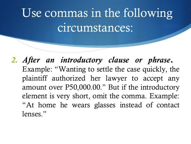 """Use commas in the following  circumstances:  2. After an introductory clause or phrase.  Example: """"Wanting to settle the c..."""