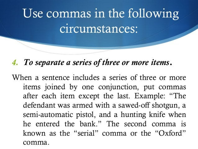Use commas in the following  circumstances:  4. To separate a series of three or more items.  When a sentence includes a s...