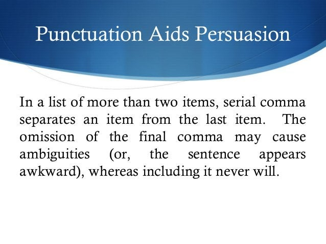 Punctuation Aids Persuasion  In a list of more than two items, serial comma  separates an item from the last item. The  om...
