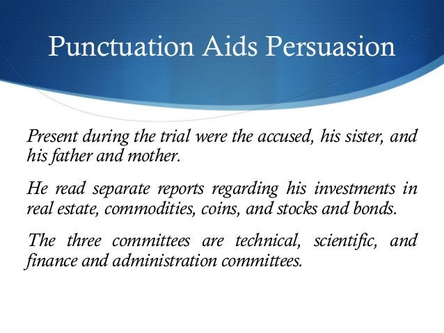 Punctuation Aids Persuasion  Present during the trial were the accused, his sister, and  his father and mother.  He read s...