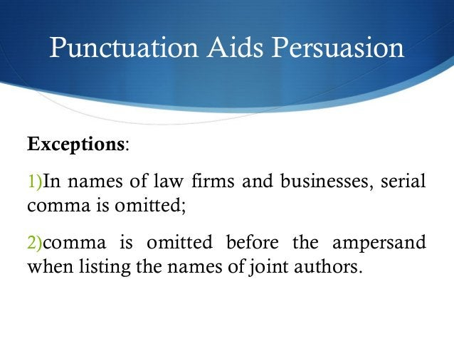 Punctuation Aids Persuasion  Exceptions:  1)In names of law firms and businesses, serial  comma is omitted;  2)comma is om...